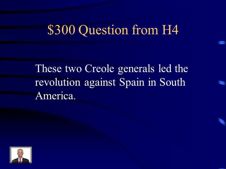 $300 Question from H4 These two Creole generals led the revolution against Spain in South America.