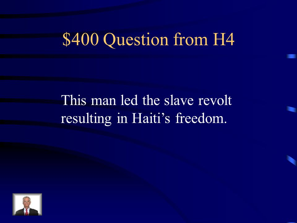 $400 Question from H4 This man led the slave revolt resulting in Haiti's freedom.
