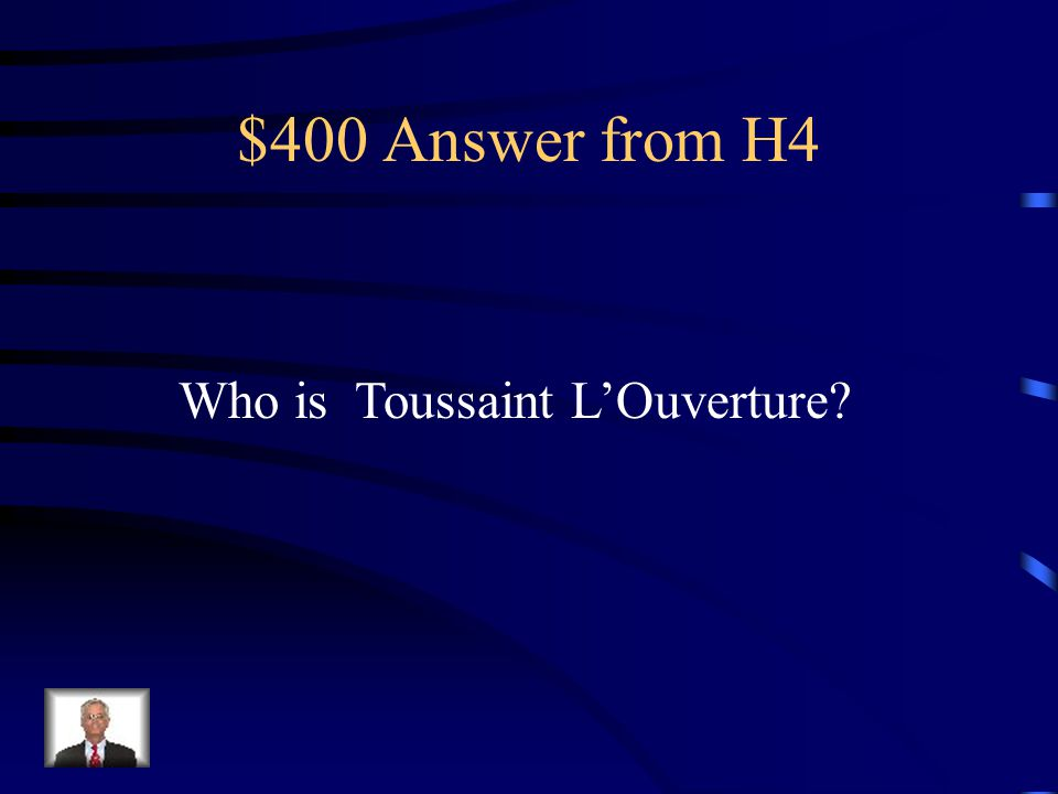 $400 Answer from H4 Who is Toussaint L'Ouverture
