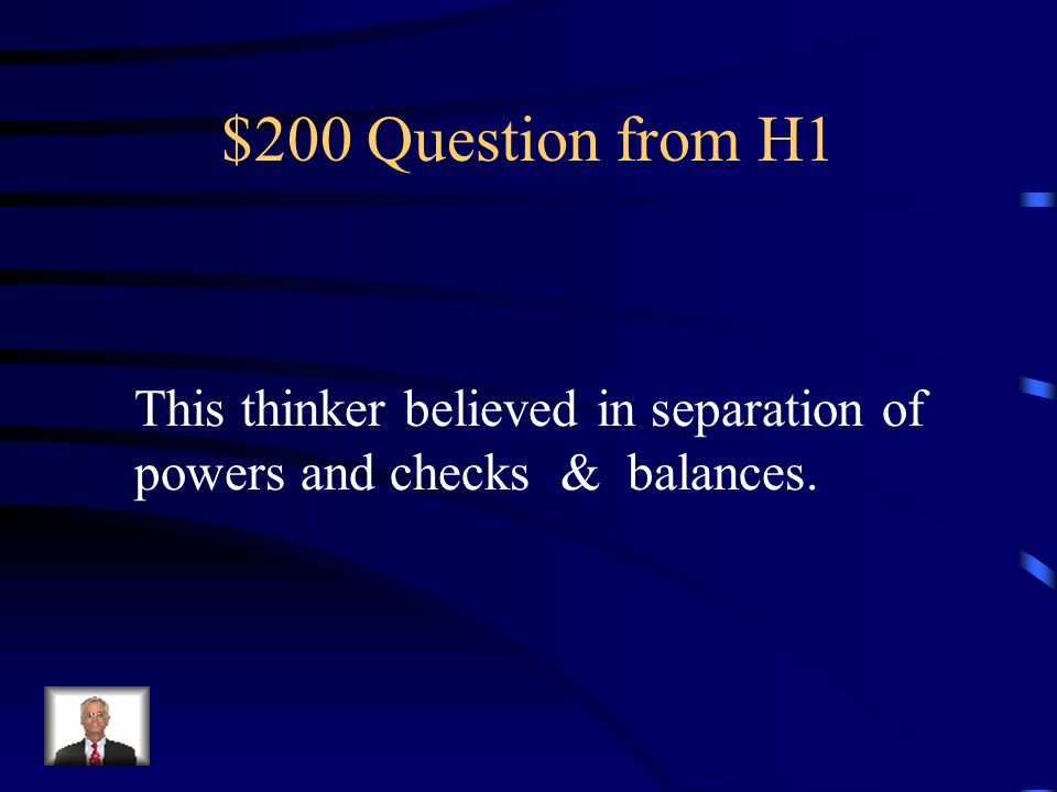 $200 Question from H1 This thinker believed in separation of powers and checks & balances.
