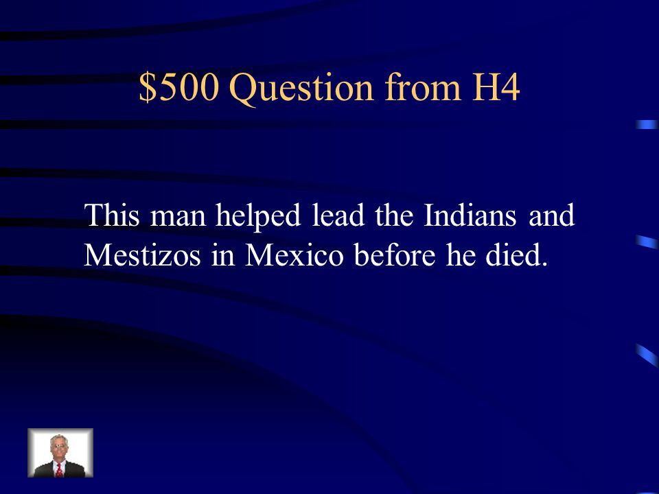 $500 Question from H4 This man helped lead the Indians and Mestizos in Mexico before he died.