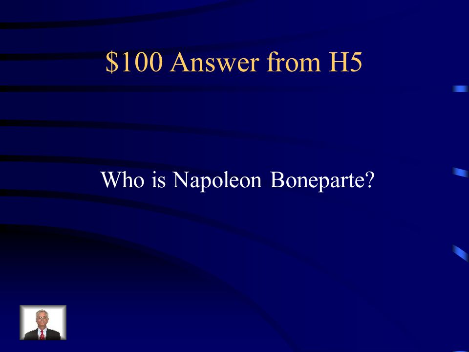 $100 Answer from H5 Who is Napoleon Boneparte
