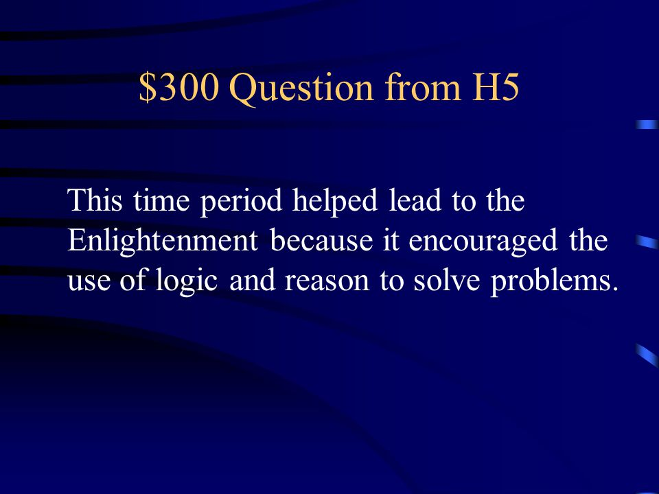 $300 Question from H5 This time period helped lead to the Enlightenment because it encouraged the use of logic and reason to solve problems.