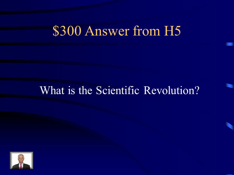 $300 Answer from H5 What is the Scientific Revolution