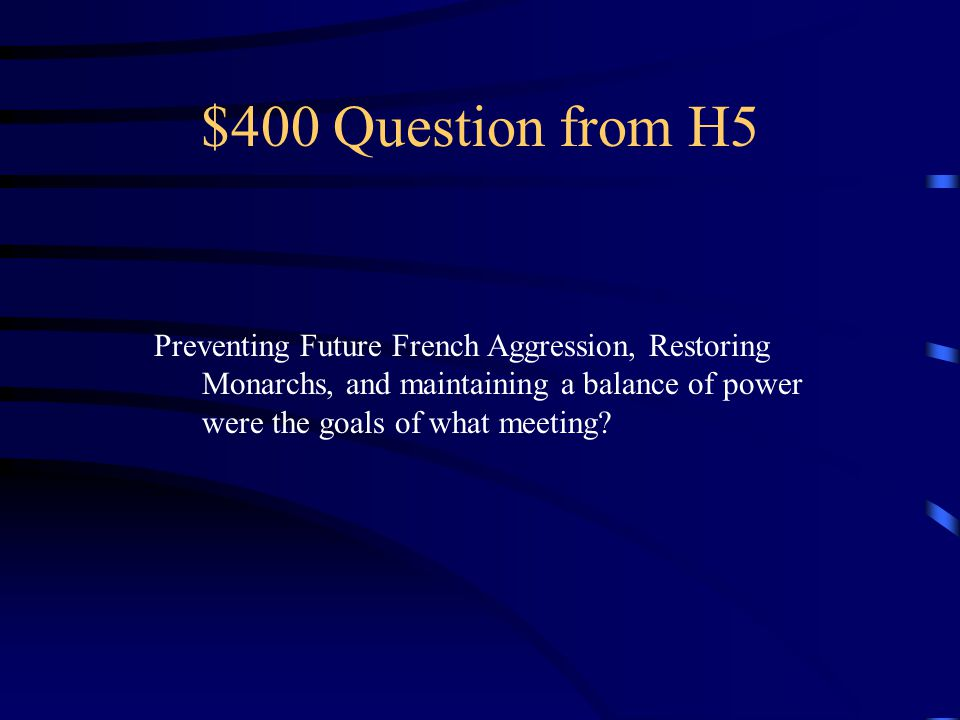 $400 Question from H5 Preventing Future French Aggression, Restoring Monarchs, and maintaining a balance of power were the goals of what meeting