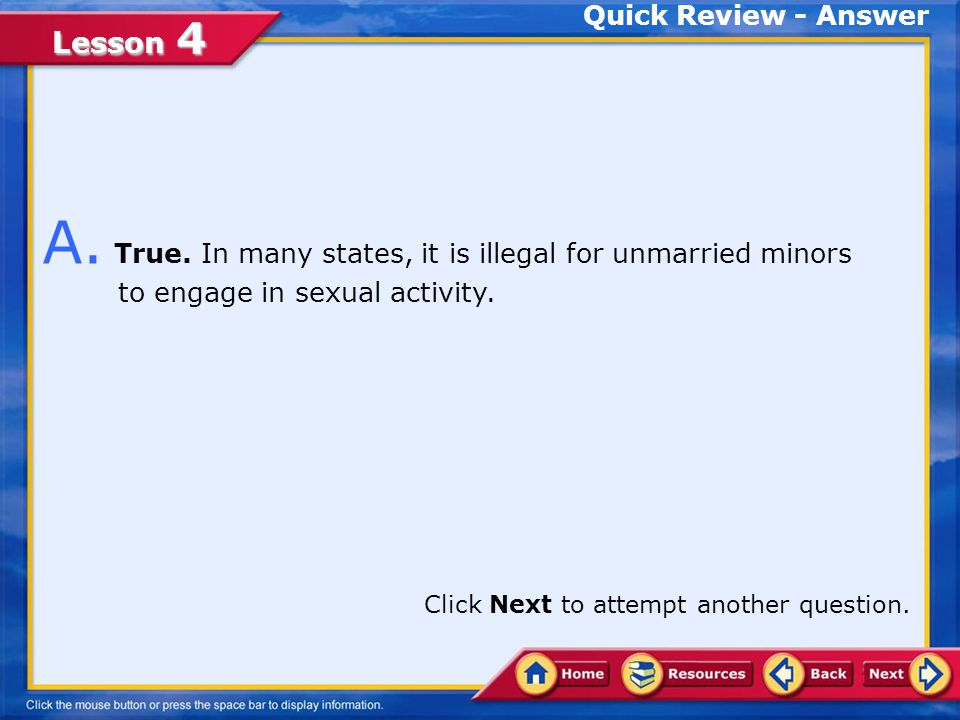 Quick Review - Answer A. True. In many states, it is illegal for unmarried minors to engage in sexual activity.