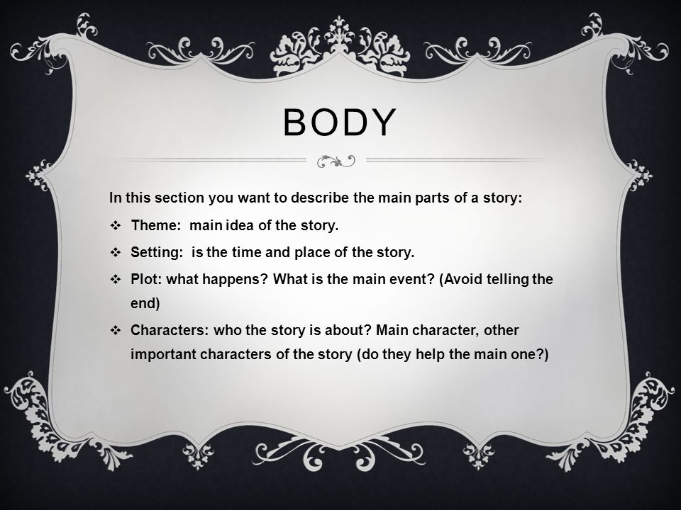 BOdy In this section you want to describe the main parts of a story: