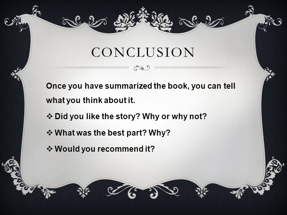 CONCLUSION Once you have summarized the book, you can tell what you think about it. Did you like the story Why or why not