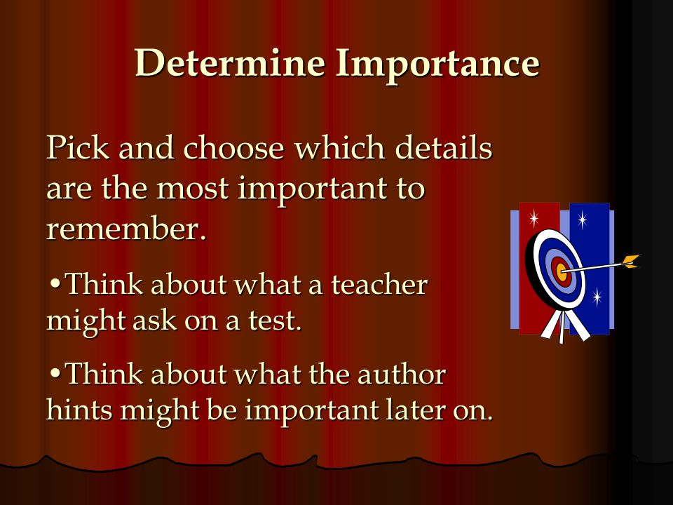 Determine Importance Pick and choose which details are the most important to remember. Think about what a teacher might ask on a test.