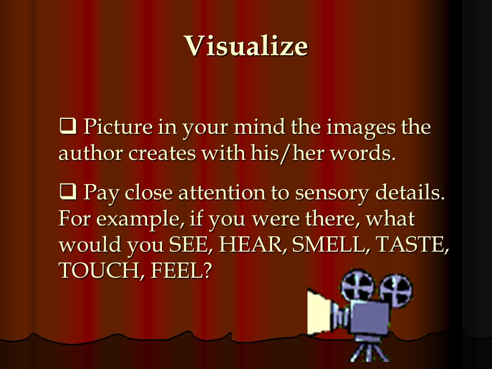 Visualize Picture in your mind the images the author creates with his/her words.