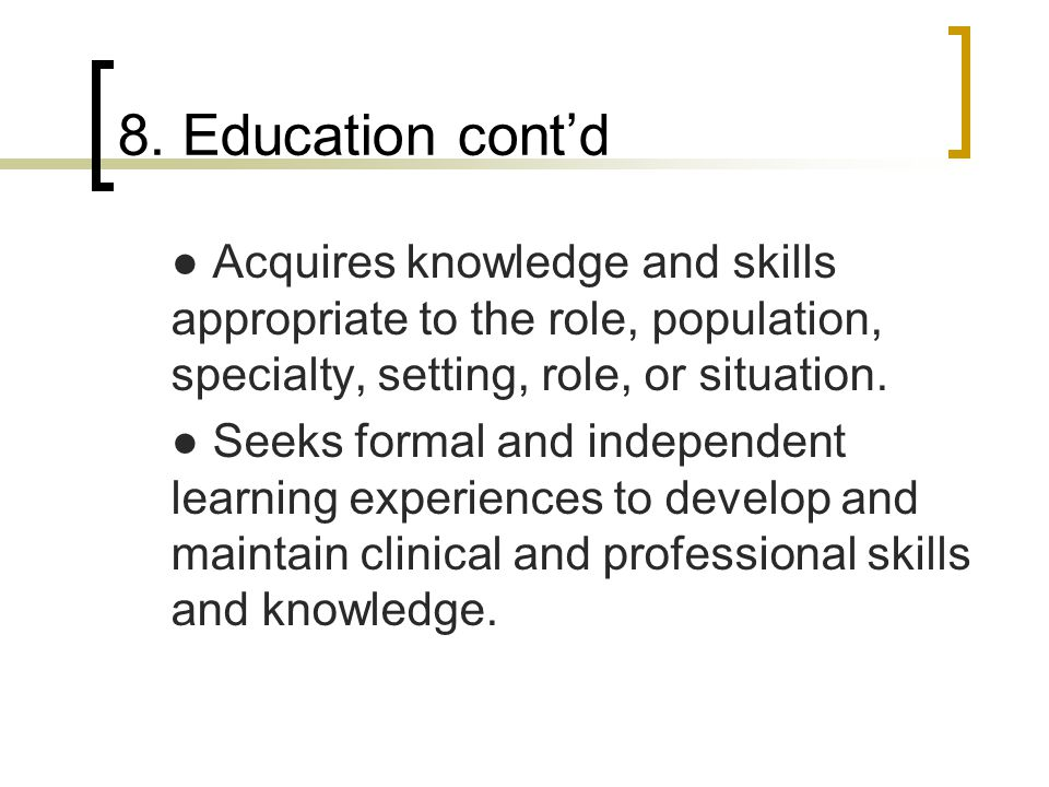 8. Education cont'd ● Acquires knowledge and skills appropriate to the role, population, specialty, setting, role, or situation.