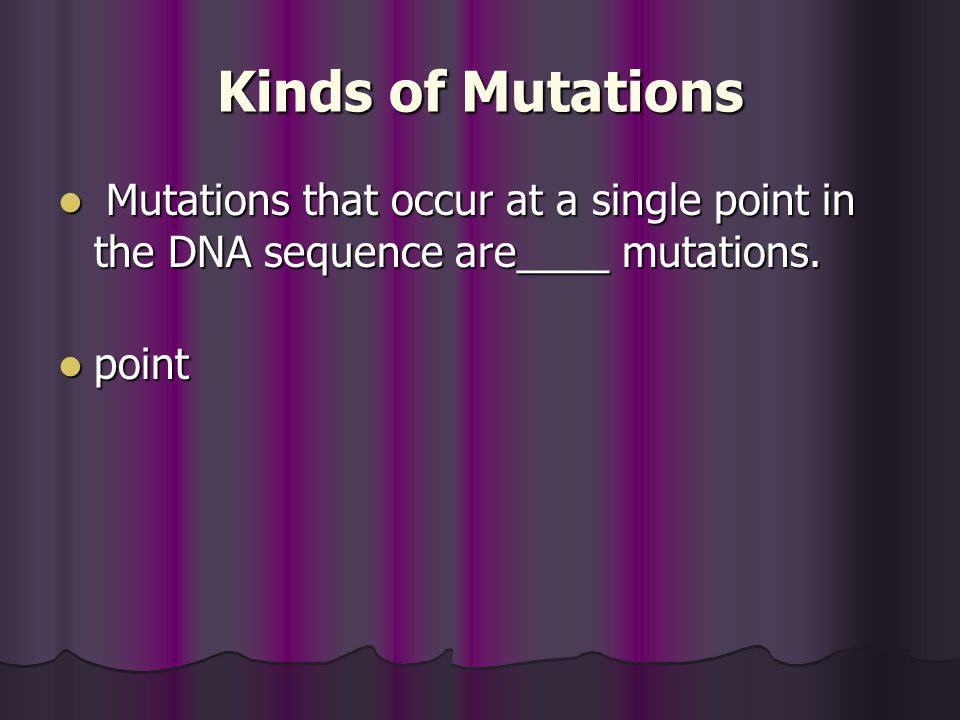 Kinds of Mutations Mutations that occur at a single point in the DNA sequence are____ mutations.