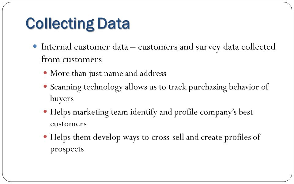 Collecting Data Internal customer data – customers and survey data collected from customers. More than just name and address.