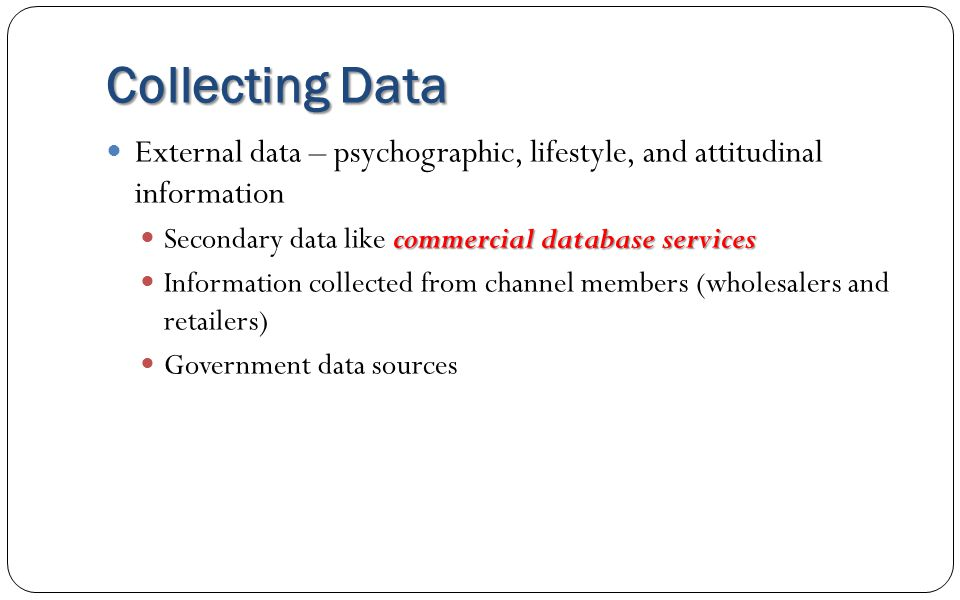 Collecting Data External data – psychographic, lifestyle, and attitudinal information. Secondary data like commercial database services.