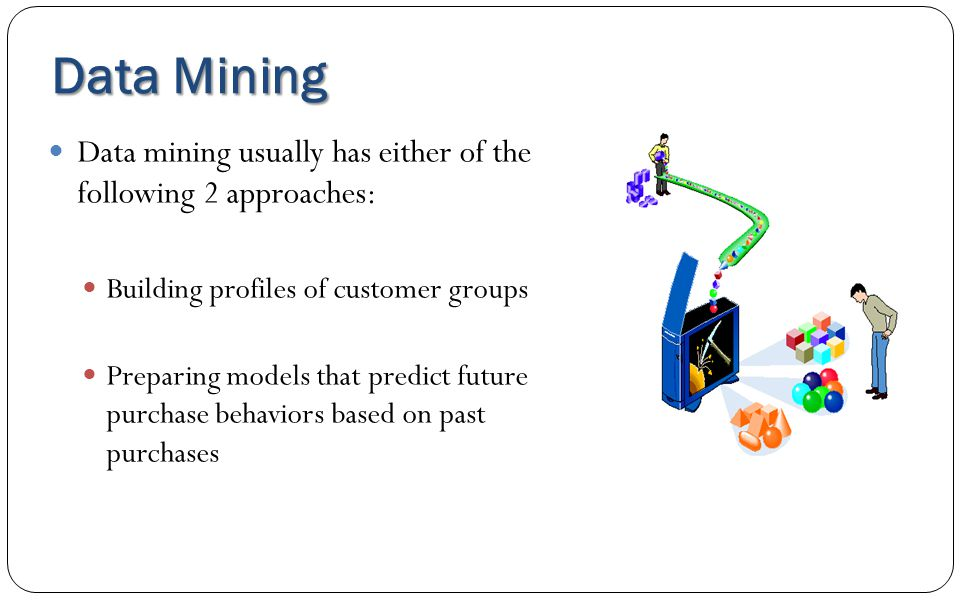Data Mining Data mining usually has either of the following 2 approaches: Building profiles of customer groups.