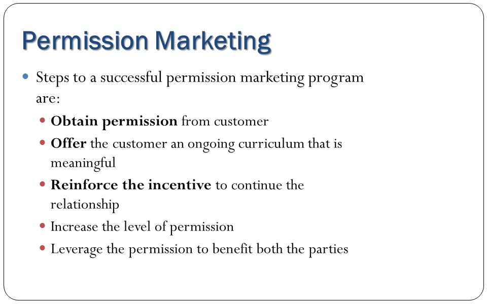Permission Marketing Steps to a successful permission marketing program are: Obtain permission from customer.