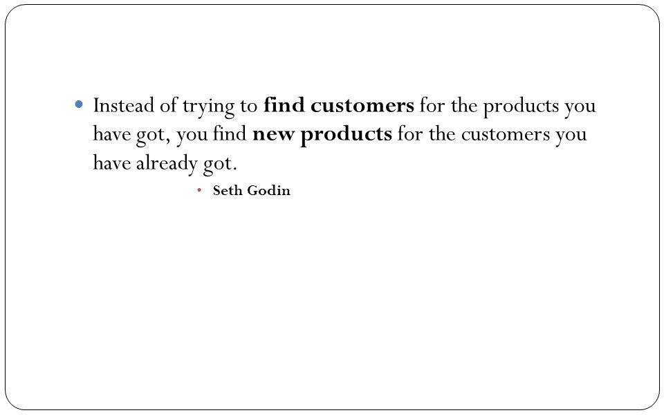 Instead of trying to find customers for the products you have got, you find new products for the customers you have already got.