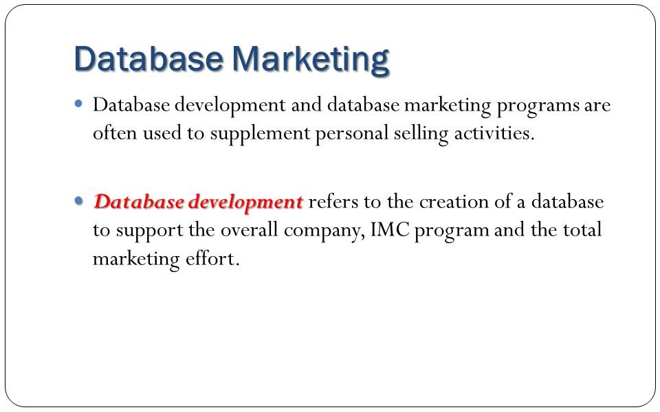 Database Marketing Database development and database marketing programs are often used to supplement personal selling activities.