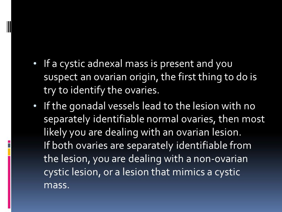 If a cystic adnexal mass is present and you suspect an ovarian origin, the first thing to do is try to identify the ovaries.