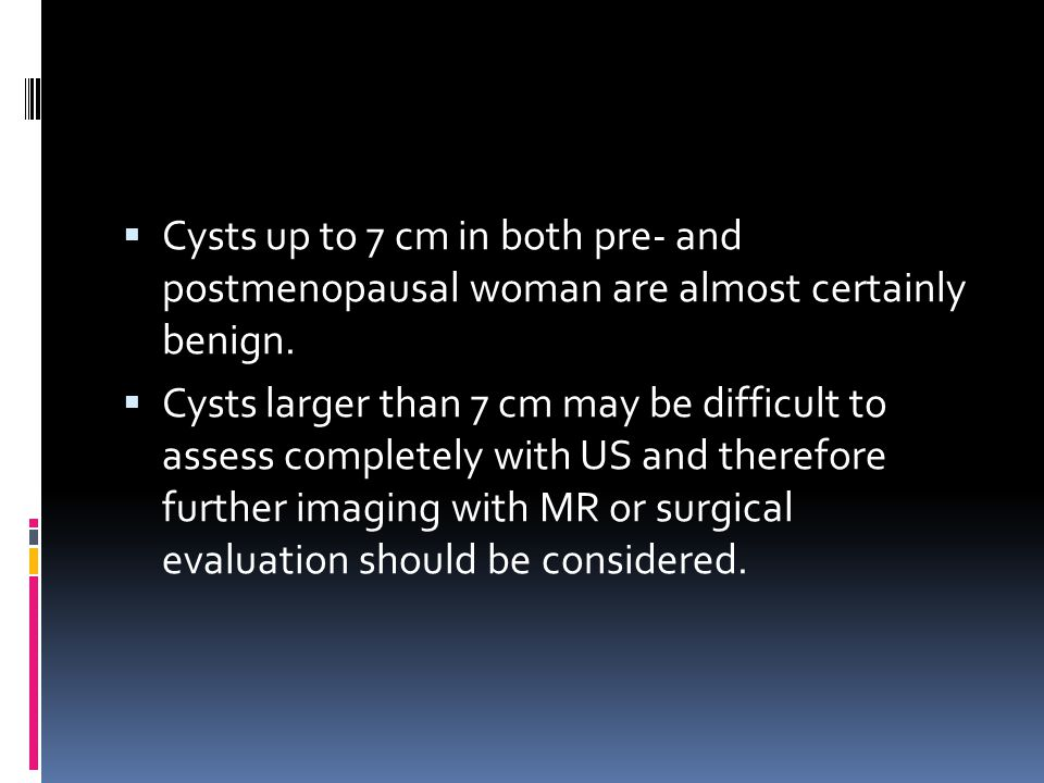 Cysts up to 7 cm in both pre- and postmenopausal woman are almost certainly benign.