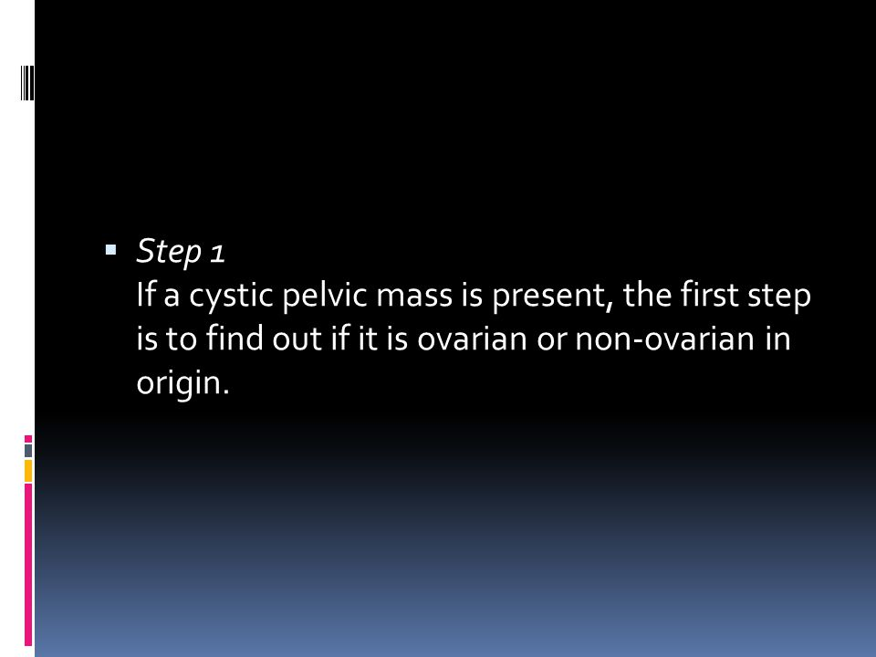 Step 1 If a cystic pelvic mass is present, the first step is to find out if it is ovarian or non-ovarian in origin.