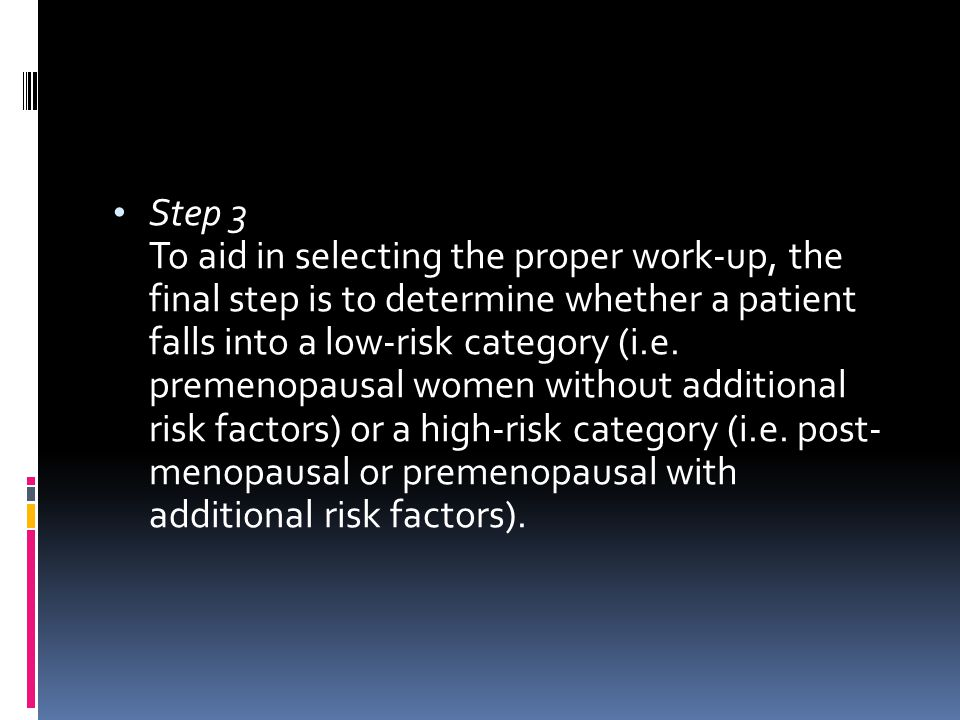 Step 3 To aid in selecting the proper work-up, the final step is to determine whether a patient falls into a low-risk category (i.e.