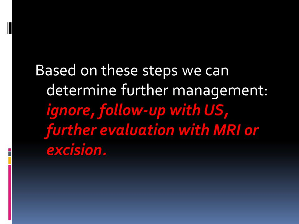 Based on these steps we can determine further management: ignore, follow-up with US, further evaluation with MRI or excision.