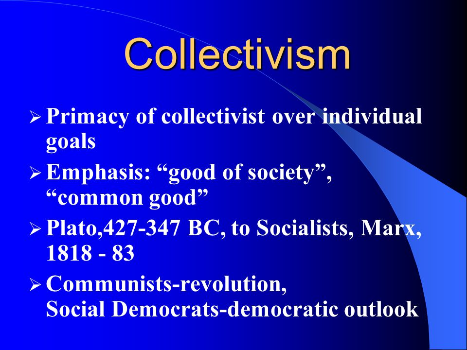 Collectivism Primacy of collectivist over individual goals