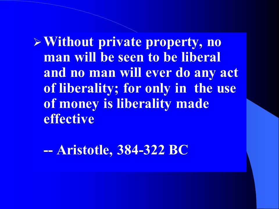 Without private property, no man will be seen to be liberal and no man will ever do any act of liberality; for only in the use of money is liberality made effective -- Aristotle, BC