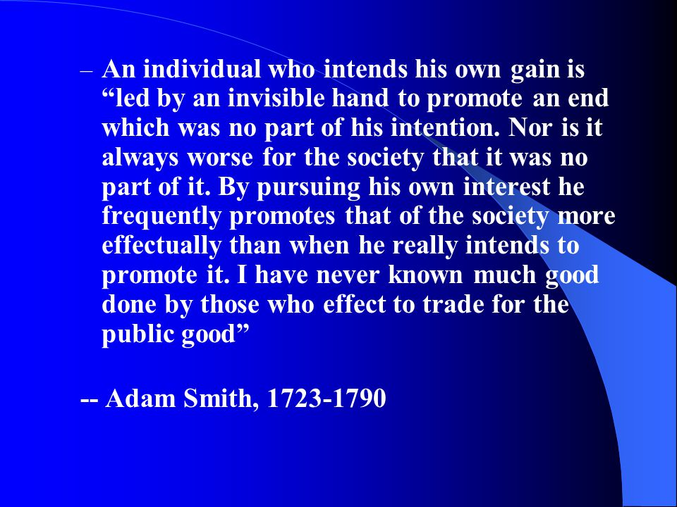 An individual who intends his own gain is led by an invisible hand to promote an end which was no part of his intention. Nor is it always worse for the society that it was no part of it. By pursuing his own interest he frequently promotes that of the society more effectually than when he really intends to promote it. I have never known much good done by those who effect to trade for the public good