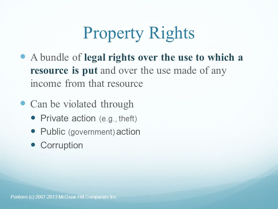 Property Rights A bundle of legal rights over the use to which a resource is put and over the use made of any income from that resource.