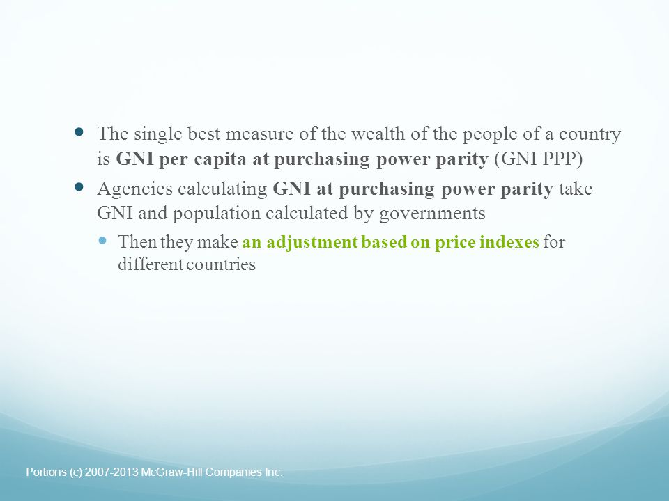 The single best measure of the wealth of the people of a country is GNI per capita at purchasing power parity (GNI PPP)