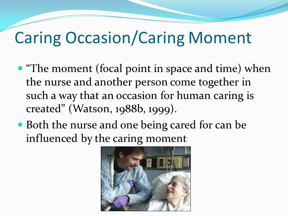 caring moment Implementation of watson's theory of human caring: a case study yeter durgun ozan, phd, bsn  relationship, the caring moment, and awareness.