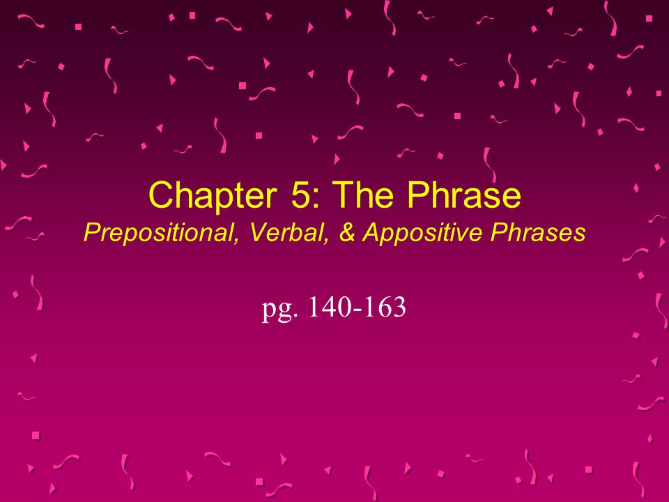 Chapter 5: The Phrase Prepositional, Verbal, & Appositive Phrases