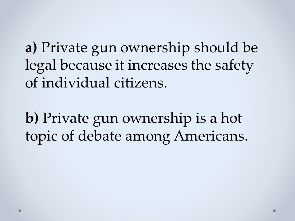 a) Private gun ownership should be legal because it increases the safety of individual citizens.