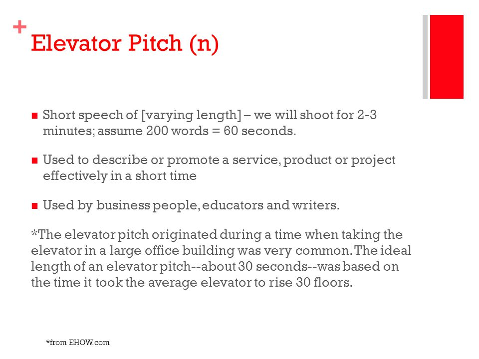 Elevator Pitch (n) Short speech of [varying length] – we will shoot for 2-3 minutes; assume 200 words = 60 seconds.