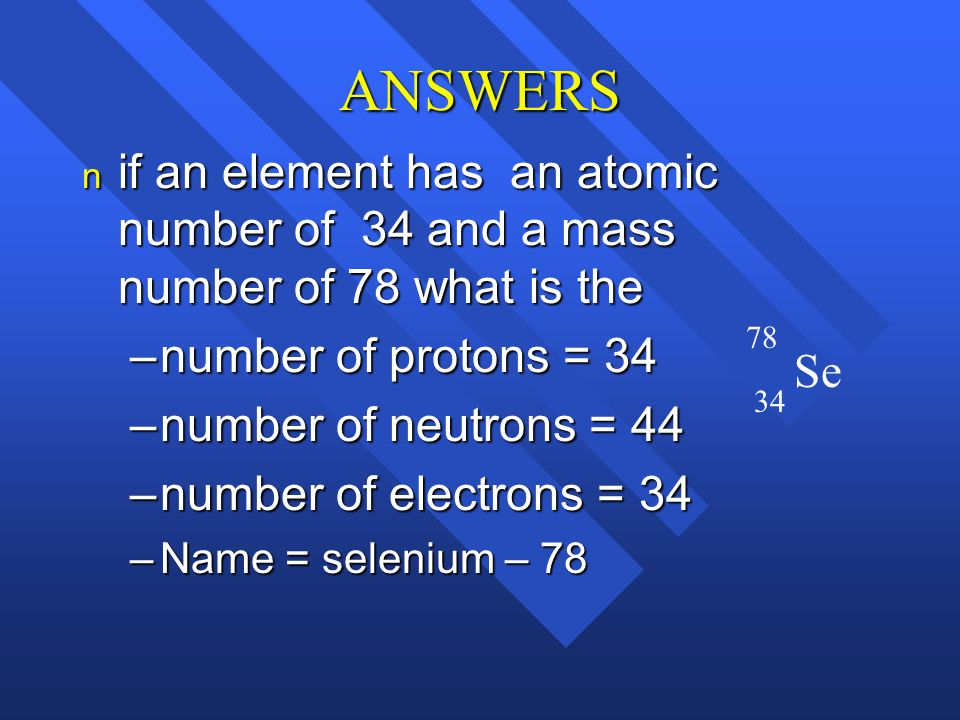 ANSWERS if an element has an atomic number of 34 and a mass number of 78 what is the. number of protons = 34.