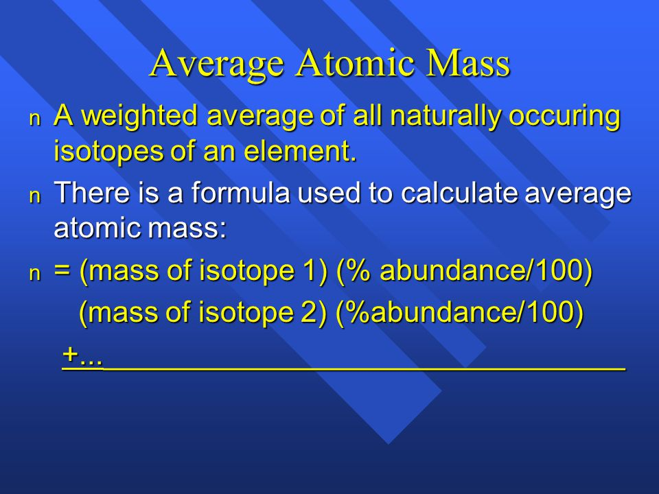 Average Atomic Mass A weighted average of all naturally occuring isotopes of an element. There is a formula used to calculate average atomic mass: