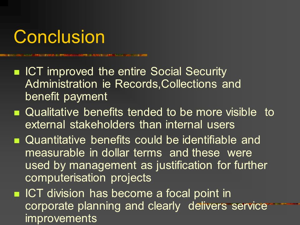 Conclusion ICT improved the entire Social Security Administration ie Records,Collections and benefit payment.