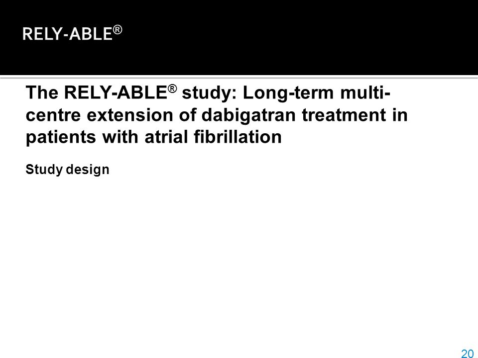 RELY-ABLE® The RELY-ABLE® study: Long-term multi-centre extension of dabigatran treatment in patients with atrial fibrillation.