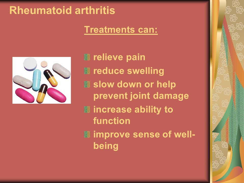Rheumatoid arthritis Treatments can: relieve pain reduce swelling
