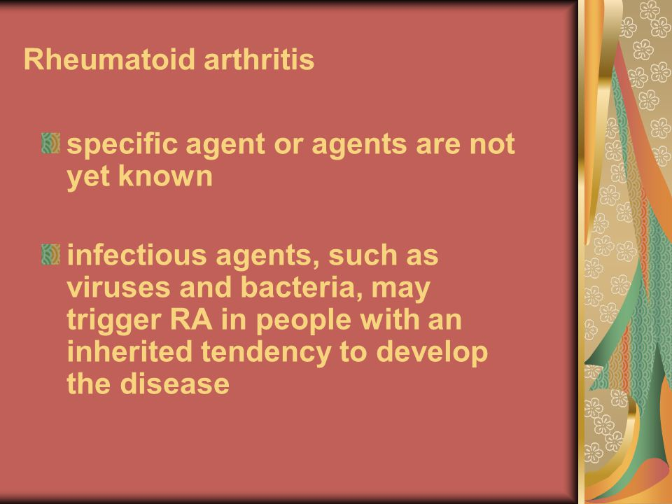 Rheumatoid arthritis specific agent or agents are not yet known.