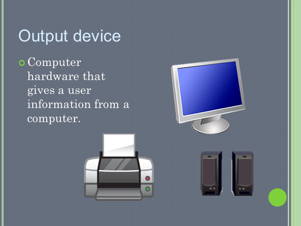 Output device Computer hardware that gives a user information from a computer.