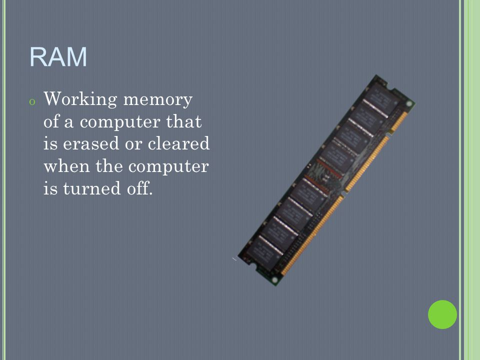 RAM Working memory of a computer that is erased or cleared when the computer is turned off.