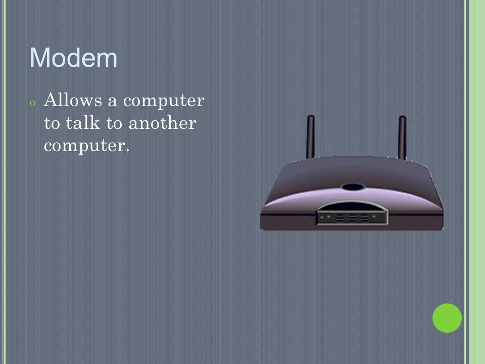 Modem Allows a computer to talk to another computer.