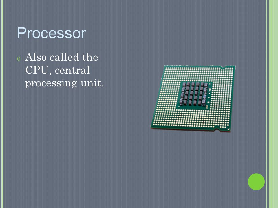 Processor Also called the CPU, central processing unit.