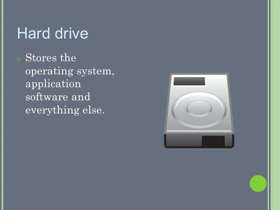 Hard drive Stores the operating system, application software and everything else.