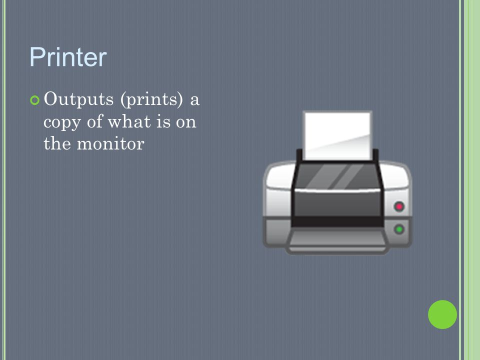 Printer Outputs (prints) a copy of what is on the monitor