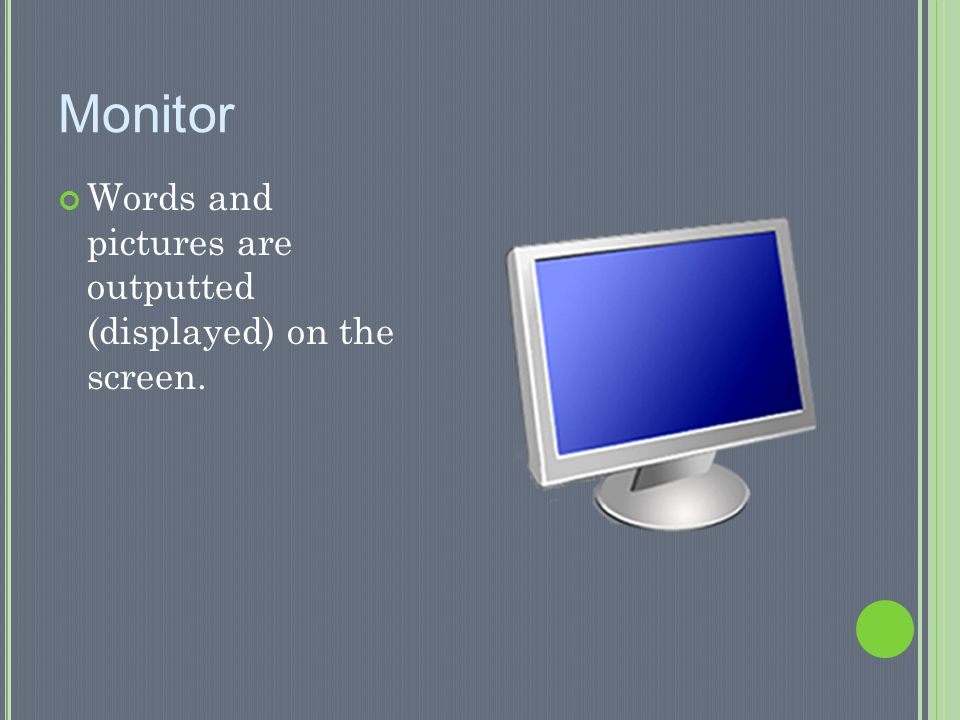 Monitor Words and pictures are outputted (displayed) on the screen.