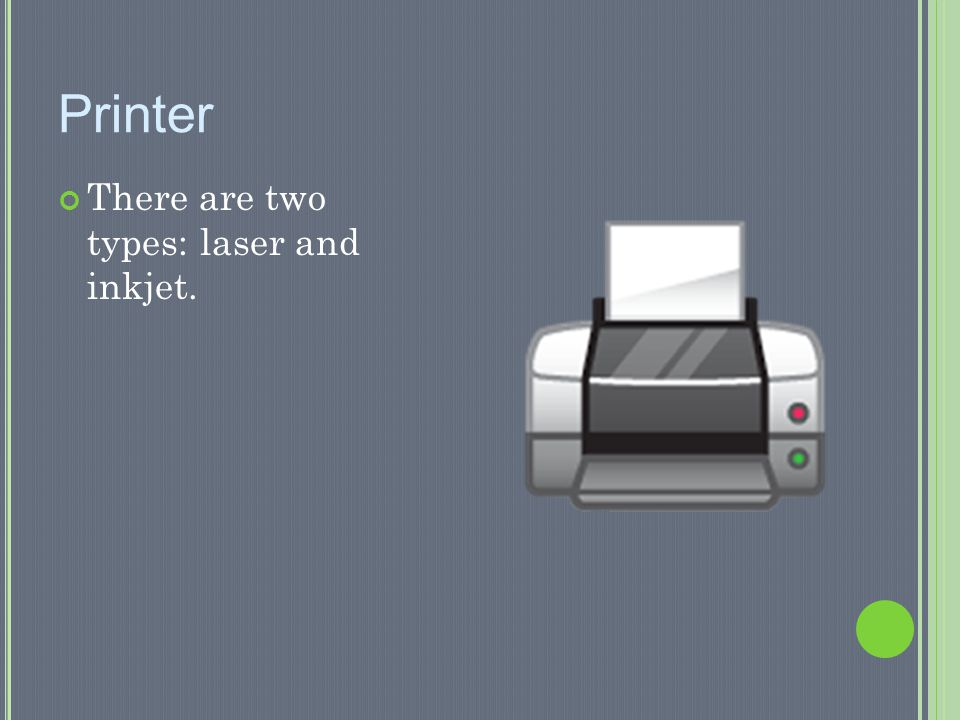 Printer There are two types: laser and inkjet.